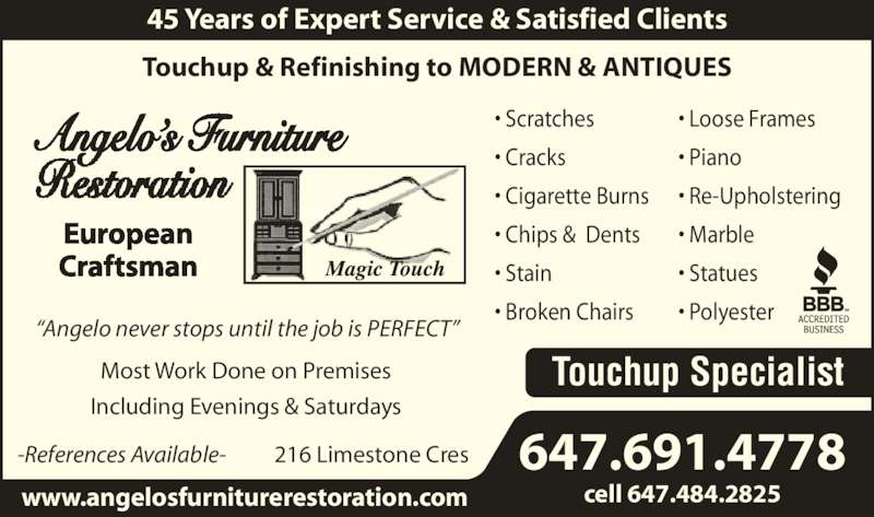 """Angelo's Furniture Restoration (416-248-2604) - Display Ad - Most Work Done on Premises Including Evenings & Saturdays 216 Limestone Cres 45 Years of Expert Service & Satisfied Clients www.angelosfurniturerestoration.com """"Angelo never stops until the job is PERFECT"""" 647.691.4778 cell 647.484.2825 Angelo's Furniture European • Cracks • Cigarette Burns • Chips &  Dents • Stain • Broken Chairs • Loose Frames • Piano • Re-Upholstering • Marble • Statues • Polyester Touchup Specialist -References Available-  Craftsman Touchup & Refinishing to MODERN & ANTIQUES • Scratches"""