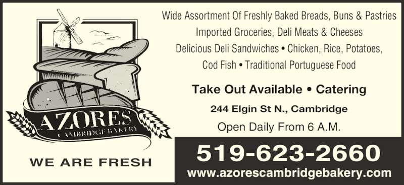 Azores Cambridge Bakery (5196232660) - Display Ad - 519-623-2660 www.azorescambridgebakery.com Open Daily From 6 A.M. Wide Assortment Of Freshly Baked Breads, Buns & Pastries Imported Groceries, Deli Meats & Cheeses Delicious Deli Sandwiches • Chicken, Rice, Potatoes, Cod Fish • Traditional Portuguese Food 244 Elgin St N., Cambridge Take Out Available • Catering WE ARE FRESH