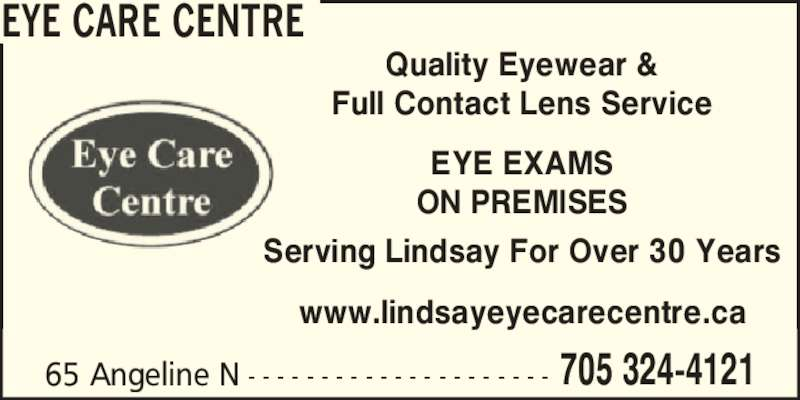 Eye Care Centre (705-324-4121) - Display Ad - Full Contact Lens Service EYE EXAMS ON PREMISES Serving Lindsay For Over 30 Years www.lindsayeyecarecentre.ca 65 Angeline N - - - - - - - - - - - - - - - - - - - - - 705 324-4121 EYE CARE CENTRE Quality Eyewear &