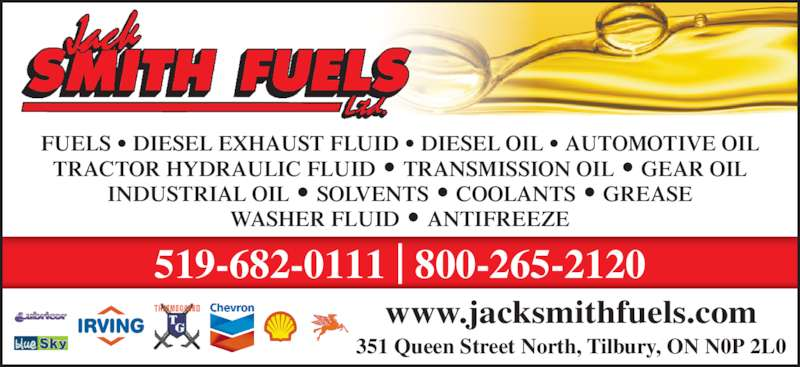 Smith Jack Fuels (519-682-0111) - Display Ad - FUELS • DIESEL EXHAUST FLUID • DIESEL OIL • AUTOMOTIVE OIL TRACTOR HYDRAULIC FLUID • TRANSMISSION OIL • GEAR OIL INDUSTRIAL OIL • SOLVENTS • COOLANTS • GREASE WASHER FLUID • ANTIFREEZE 351 Queen Street North, Tilbury, ON N0P 2L0 519-682-0111 | 800-265-2120 www.jacksmithfuels.com