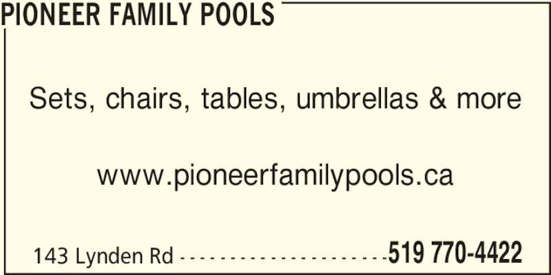 Pioneer Family Pools (519-770-4422) - Display Ad - Sets, chairs, tables, umbrellas & more PIONEER FAMILY POOLS www.pioneerfamilypools.ca 143 Lynden Rd - - - - - - - - - - - - - - - - - - - - -519 770-4422 PIONEER FAMILY POOLS Sets, chairs, tables, umbrellas & more www.pioneerfamilypools.ca 143 Lynden Rd - - - - - - - - - - - - - - - - - - - - -519 770-4422