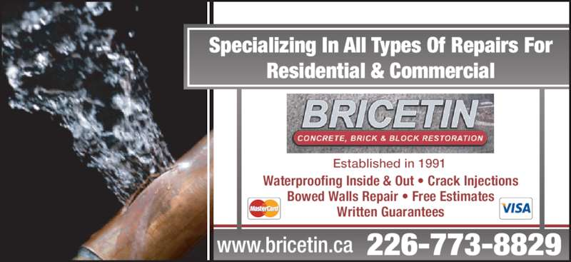 Bricetin Concrete Restoration Inc (519-979-5454) - Display Ad - 226-773-8829www.bricetin.ca Specializing In All Types Of Repairs For Residential & Commercial Established in 1991 Waterproofing Inside & Out • Crack Injections Bowed Walls Repair • Free Estimates Written Guarantees