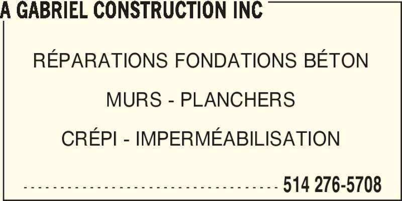 Gabriel Antoine Construction Inc (514-276-5708) - Annonce illustrée======= - A GABRIEL CONSTRUCTION INC - - - - - - - - - - - - - - - - - - - - - - - - - - - - - - - - - - - 514 276-5708 RÉPARATIONS FONDATIONS BÉTON MURS - PLANCHERS CRÉPI - IMPERMÉABILISATION