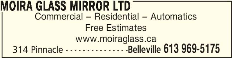 Moira Glass-Mirror / Moira Automatics (613-969-5175) - Display Ad - 314 Pinnacle - - - - - - - - - - - - - - -Belleville 613 969-5175 Commercial – Residential – Automatics Free Estimates www.moiraglass.ca MOIRA GLASS MIRROR LTD