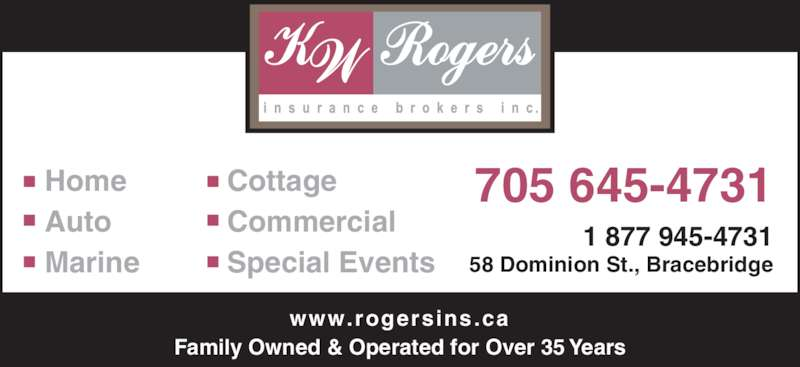 K W Rogers Insurance Brokers Inc (705-645-4731) - Display Ad - 705 645-4731 1 877 945-4731 Home Auto Marine Cottage Commercial Special Events Family Owned & Operated for Over 35 Years www.rogersins.ca 58 Dominion St., Bracebridge
