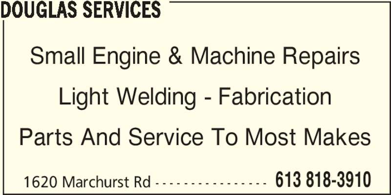 Douglas Services Small Engine & Machine Repairs (613-818-3910) - Display Ad - DOUGLAS SERVICES Small Engine & Machine Repairs Light Welding - Fabrication Parts And Service To Most Makes 1620 Marchurst Rd - - - - - - - - - - - - - - - - 613 818-3910