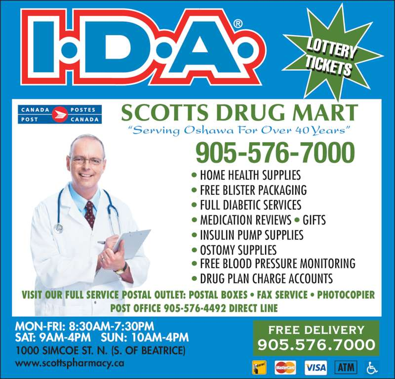 "Scotts IDA Drug Mart (9055767000) - Display Ad - LOTTERYTICKETS LOTTERYTICKETS ""Serving Oshawa For Over 40 Years"" POST OFFICE 905-576-4492 DIRECT LINE VISIT OUR FULL SERVICE POSTAL OUTLET: POSTAL BOXES • FAX SERVICE • PHOTOCOPIER SCOTTS DRUG MART 905-576-7000 1000 SIMCOE ST. N. (S. OF BEATRICE) www.scottspharmacy.ca FREE DELIVERY 905.576.7000 MON-FRI: 8:30AM-7:30PM SAT: 9AM-4PM   SUN: 10AM-4PM • HOME HEALTH SUPPLIES • FREE BLISTER PACKAGING • FULL DIABETIC SERVICES • MEDICATION REVIEWS • GIFTS • INSULIN PUMP SUPPLIES • OSTOMY SUPPLIES • FREE BLOOD PRESSURE MONITORING • DRUG PLAN CHARGE ACCOUNTS"