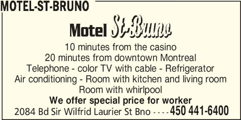 Motel-St-Bruno (450-441-6400) - Display Ad - 10 minutes from the casino 20 minutes from downtown Montreal Telephone - color TV with cable - Refrigerator Air conditioning - Room with kitchen and living room Room with whirlpool We offer special price for worker 2084 Bd Sir Wilfrid Laurier St Bno - - - -450 441-6400 MOTEL-ST-BRUNO