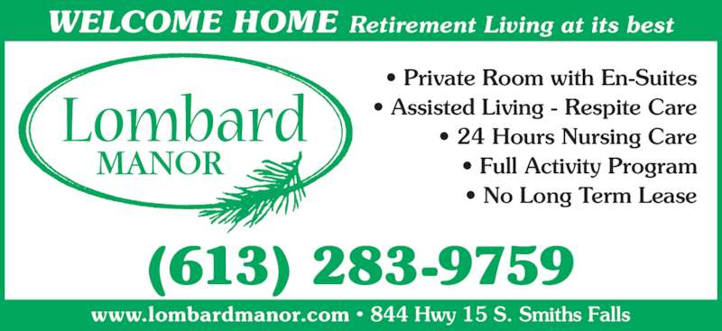 Lombard Manor (613-283-9759) - Display Ad - (613) 283-9759 www.lombardmanor.com • 844 Hwy 15 S. Smiths Falls WELCOME HOME Retirement Living at its best • Private Room with En-Suites • Assisted Living - Respite Care • 24 Hours Nursing Care • Full Activity Program • No Long Term Lease
