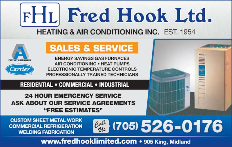 "Hook Fred Ltd (7055260176) - Display Ad - 24 HOUR EMERGENCY SERVICE ASK ABOUT OUR SERVICE AGREEMENTS ""FREE ESTIMATES"" HEATING & AIR CONDITIONING INC. EST. 1954 ENERGY SAVINGS GAS FURNACES AIR CONDITIONING • HEAT PUMPS ELECTRONIC TEMPERATURE CONTROLS PROFESSIONALLY TRAINED TECHNICIANS SALES & SERVICE RESIDENTIAL • COMMERCIAL • INDUSTRIAL www.fredhooklimited.com • 905 King, Midland 526-0176(705) CallUs CUSTOM SHEET METAL WORK COMMERCIAL REFRIGERATION  WELDING FABRICATION"