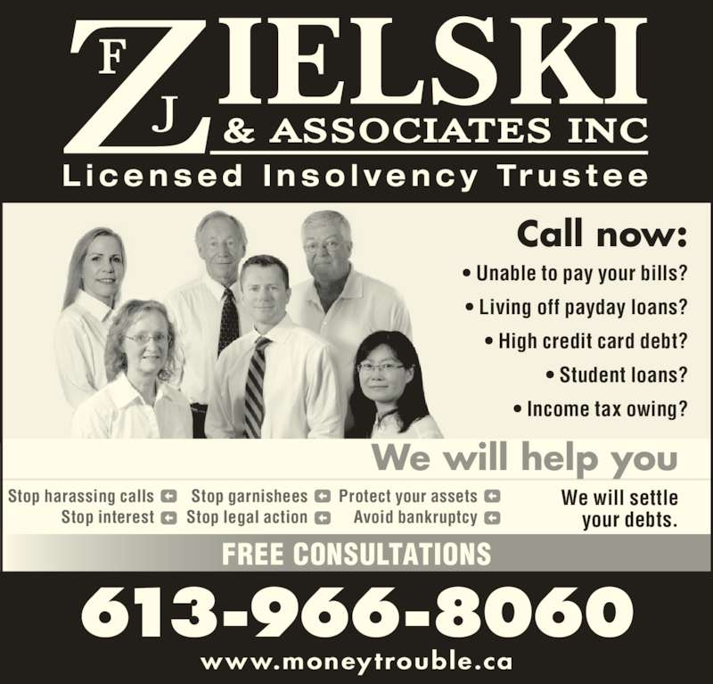 F.J. Zielski & Associates Inc (613-966-8060) - Display Ad - FREE CONSULTATIONS 613-966-8060 Protect your assets Avoid bankruptcy Stop harassing calls Stop interest Stop garnishees Stop legal action We will settle your debts. We will help you www.moneytrouble.ca Call now: • Unable to pay your bills? • Living off payday loans? • High credit card debt? • Student loans? • Income tax owing? L i c e n s e d  I n s o l v e n c y  Tr u s t e e