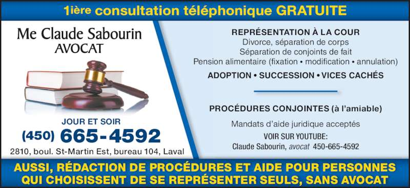 Sabourin Claude Me Avocat (4506654592) - Annonce illustrée======= - 2810, boul. St-Martin Est, bureau 104, Laval PROCÉDURES CONJOINTES (à l'amiable) Mandats d'aide juridique acceptés VOIR SUR YOUTUBE: Claude Sabourin, avocat  450-665-4592 Me Claude Sabourin AVOCAT 1ière consultation téléphonique GRATUITE JOUR ET SOIR (450) 665-4592 AUSSI, RÉDACTION DE PROCÉDURES ET AIDE POUR PERSONNES QUI CHOISISSENT DE SE REPRÉSENTER SEULS, SANS AVOCAT REPRÉSENTATION À LA COUR Divorce, séparation de corps Séparation de conjoints de fait Pension alimentaire (fixation • modification • annulation) ADOPTION • SUCCESSION • VICES CACHÉS