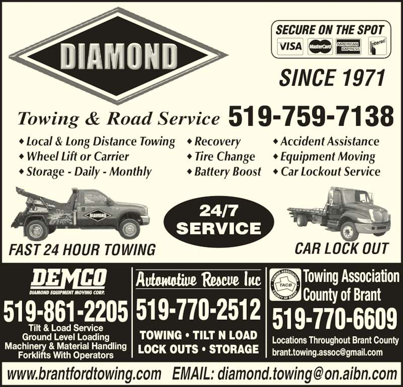 Diamond Towing And Road Service (519-759-7138) - Display Ad - Towing & Road Service 519-759-7138 SINCE 1971 SECURE ON THE SPOT ◆ Local & Long Distance Towing ◆ Wheel Lift or Carrier ◆ Storage - Daily - Monthly ◆ Recovery ◆ Tire Change ◆ Battery Boost ◆ Accident Assistance ◆ Equipment Moving ◆ Car Lockout Service FAST 24 HOUR TOWING CAR LOCK OUT 24/7 SERVICE 519-770-2512 TOWING • TILT N LOAD LOCK OUTS • STORAGE Towing Association County of Brant 519-770-6609 Locations Throughout Brant County Tilt & Load Service Ground Level Loading Machinery & Material Handling Forklifts With Operators 519-861-2205