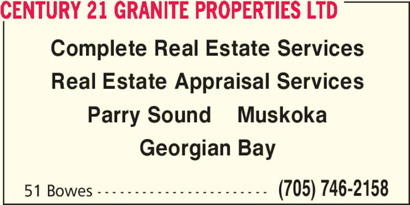 Century 21 Granite Properties Ltd (705-746-2158) - Display Ad - (705) 746-2158 CENTURY 21 GRANITE PROPERTIES LTD Complete Real Estate Services Real Estate Appraisal Services Parry Sound    Muskoka Georgian Bay 51 Bowes - - - - - - - - - - - - - - - - - - - - - - -