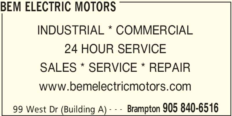 BEM Electric Motors (905-840-6516) - Display Ad - BEM ELECTRIC MOTORS INDUSTRIAL * COMMERCIAL 24 HOUR SERVICE SALES * SERVICE * REPAIR www.bemelectricmotors.com 99 West Dr (Building A) Brampton 905 840-6516- - -