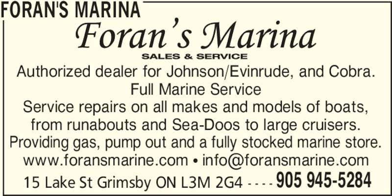 Foran's Marina (905-945-5284) - Display Ad - 15 Lake St Grimsby ON L3M 2G4 - - - - 905 945-5284 FORAN'S MARINA Authorized dealer for Johnson/Evinrude, and Cobra. Full Marine Service Service repairs on all makes and models of boats, from runabouts and Sea-Doos to large cruisers. Providing gas, pump out and a fully stocked marine store.