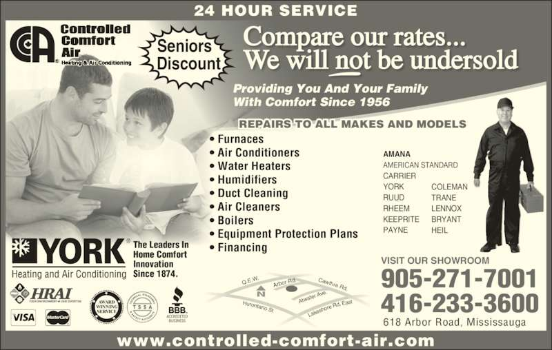 Controlled Comfort Air (905-271-7001) - Display Ad - e.N www.controlled-comfort-air.com Providing You And Your Family With Comfort Since 1956 Compare our rates... We will not be undersold 24 HOUR SERVICE AWARD WINNING SERVICE The Leaders In Home Comfort  Innovation Since 1874. Seniors   Discount YOUR ENVIRONMENT       OUR EXPERTISE REPAIRS TO ALL MAKES AND MODELS • Furnaces • Air Conditioners • Water Heaters • Humidifiers • Duct Cleaning • Air Cleaners • Boilers • Equipment Protection Plans • Financing VISIT OUR SHOWROOM 905-271-7001 416-233-3600 AMANA AMERICAN STANDARD CARRIER YORK RUUD RHEEM KEEPRITE PAYNE COLEMAN TRANE LENNOX BRYANT HEIL 618 Arbor Road, Mississauga Lake shore Rd. Eas Q.E.W Hurontario  St Cawthra  Rd Arbor R d. Atwa ter Av