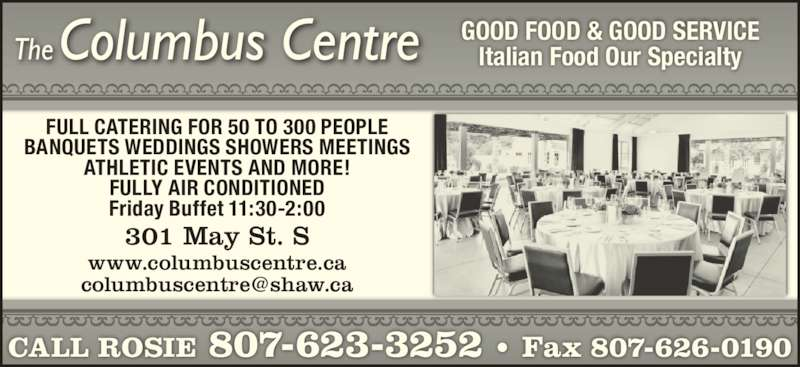 Columbus Centre (807-623-3252) - Display Ad - GOOD FOOD & GOOD SERVICE Italian Food Our Specialty CALL ROSIE 807-623-3252 • Fax 807-626-0190 301 May St. S FULL CATERING FOR 50 TO 300 PEOPLE BANQUETS WEDDINGS SHOWERS MEETINGS ATHLETIC EVENTS AND MORE! FULLY AIR CONDITIONED Friday Buffet 11:30-2:00 www.columbuscentre.ca