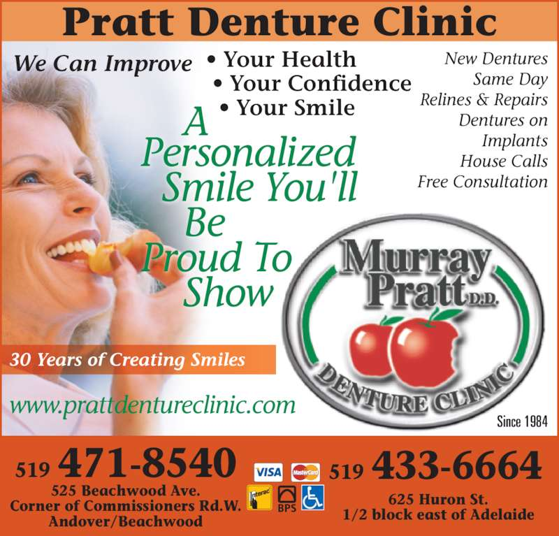 Murray Pratt Denture (5194718540) - Display Ad - Same Day Since 1984     A     Show Pratt Denture Clinic Personalized   Smile You'll     Be Proud To New Dentures Relines & Repairs Dentures on Implants House Calls Free Consultation 30 Years of Creating Smiles 525 Beachwood Ave. Corner of Commissioners Rd.W. Andover/Beachwood 519 471-8540 625 Huron St. 1/2 block east of Adelaide 519 433-6664 ® • Your Health  • Your Confidence   • Your Smile We Can Improve www.prattdentureclinic.com