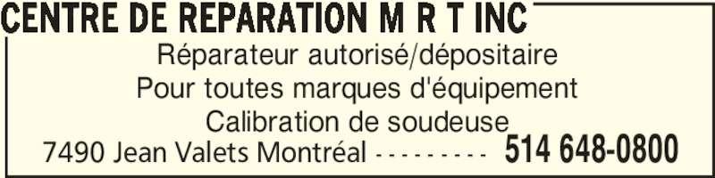Centre De Réparation M R T Inc (514-648-0800) - Annonce illustrée======= - CENTRE DE REPARATION M R T INC 7490 Jean Valets Montréal - - - - - - - - - 514 648-0800 Réparateur autorisé/dépositaire Pour toutes marques d'équipement Calibration de soudeuse