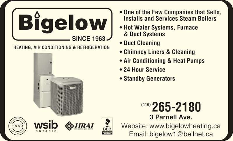 Bigelow Heating & Air Conditioning Services Ltd (416-265-2180) - Display Ad - 3 Parnell Ave. Website: www.bigelowheating.ca HEATING, AIR CONDITIONING & REFRIGERATION • One of the Few Companies that Sells, • Installs and Services Steam Boilers • Hot Water Systems, Furnace • & Duct Systems • Duct Cleaning • Chimney Liners & Cleaning • Air Conditioning & Heat Pumps • 24 Hour Service • Standby Generators