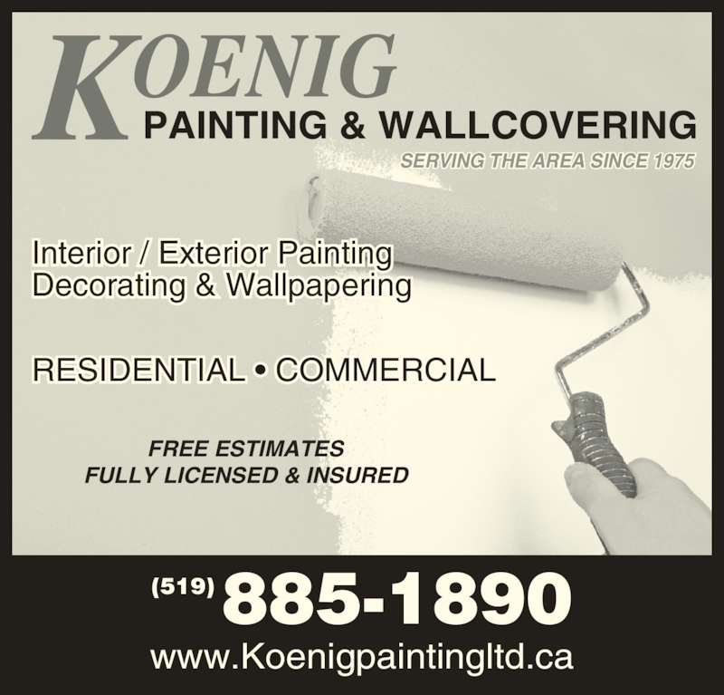 Koenig Painting And Decorating (519-885-1890) - Display Ad - (519)885-1890 www.Koenigpaintingltd.ca RESIDENTIAL • COMMERCIAL Interior / Exterior Painting Decorating & Wallpapering SERVING THE AREA SINCE 1975 PAINTING & WALLCOVERING FREE ESTIMATES FULLY LICENSED & INSURED (519)885-1890 www.Koenigpaintingltd.ca RESIDENTIAL • COMMERCIAL Interior / Exterior Painting Decorating & Wallpapering SERVING THE AREA SINCE 1975 PAINTING & WALLCOVERING FREE ESTIMATES FULLY LICENSED & INSURED