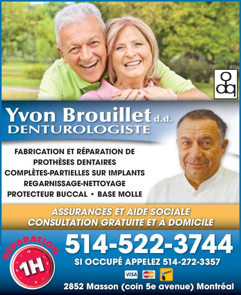 Clinique de Denturologie Yvon Brouillet (514-522-3744) - Annonce illustrée======= - 514-522-3744 SI OCCUPÉ APPELEZ 514-272-3357  FABRICATION ET RÉPARATION DE PROTHÈSES DENTAIRES COMPLÈTES-PARTIELLES SUR IMPLANTS REGARNISSAGE-NETTOYAGE PROTECTEUR BUCCAL • BASE MOLLE ASSURANCES ET AIDE SOCIALE CONSULTATION GRATUITE ET À DOMICILE 1H ÉP ARATION 2852 Masson (coin 5e avenue) Montréal
