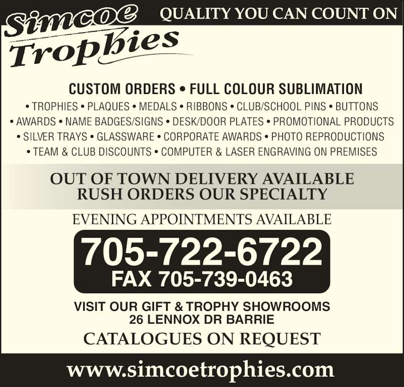 Simcoe Trophies (705-722-6722) - Display Ad - www.simcoetrophies.com EVENING APPOINTMENTS AVAILABLE VISIT OUR GIFT & TROPHY SHOWROOMS 26 LENNOX DR BARRIE CATALOGUES ON REQUEST 705-722-6722 FAX 705-739-0463 QUALITY YOU CAN COUNT ON OUT OF TOWN DELIVERY AVAILABLE RUSH ORDERS OUR SPECIALTY CUSTOM ORDERS • FULL COLOUR SUBLIMATION • TROPHIES • PLAQUES • MEDALS • RIBBONS • CLUB/SCHOOL PINS • BUTTONS • AWARDS • NAME BADGES/SIGNS • DESK/DOOR PLATES • PROMOTIONAL PRODUCTS • SILVER TRAYS • GLASSWARE • CORPORATE AWARDS • PHOTO REPRODUCTIONS  • TEAM & CLUB DISCOUNTS • COMPUTER & LASER ENGRAVING ON PREMISES www.simcoetrophies.com EVENING APPOINTMENTS AVAILABLE VISIT OUR GIFT & TROPHY SHOWROOMS 26 LENNOX DR BARRIE CATALOGUES ON REQUEST 705-722-6722 FAX 705-739-0463 QUALITY YOU CAN COUNT ON OUT OF TOWN DELIVERY AVAILABLE RUSH ORDERS OUR SPECIALTY CUSTOM ORDERS • FULL COLOUR SUBLIMATION • TROPHIES • PLAQUES • MEDALS • RIBBONS • CLUB/SCHOOL PINS • BUTTONS • AWARDS • NAME BADGES/SIGNS • DESK/DOOR PLATES • PROMOTIONAL PRODUCTS • SILVER TRAYS • GLASSWARE • CORPORATE AWARDS • PHOTO REPRODUCTIONS  • TEAM & CLUB DISCOUNTS • COMPUTER & LASER ENGRAVING ON PREMISES