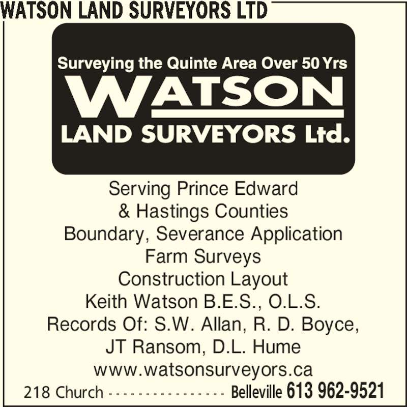Watson Land Surveyors Ltd (613-962-9521) - Display Ad - 218 Church - - - - - - - - - - - - - - - - Belleville 613 962-9521 Serving Prince Edward & Hastings Counties Boundary, Severance Application Farm Surveys Construction Layout Keith Watson B.E.S., O.L.S. Records Of: S.W. Allan, R. D. Boyce, JT Ransom, D.L. Hume www.watsonsurveyors.ca WATSON LAND SURVEYORS LTD