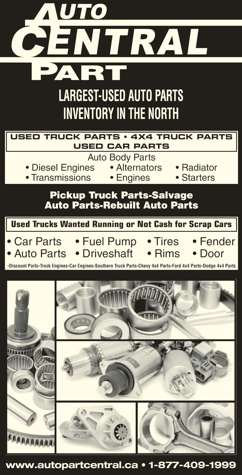 Auto Part Central (705-474-7130) - Display Ad - LARGEST-USED AUTO PARTS INVENTORY IN THE NORTH www.autopartcentral.ca • 1-877-409-1999 Pickup Truck Parts-Salvage Auto Parts-Rebuilt Auto Parts -Discount Parts-Truck Engines-Car Engines-Southern Truck Parts-Chevy 4x4 Parts-Ford 4x4 Parts-Dodge 4x4 Parts USED TRUCK PARTS • 4X4 TRUCK PARTS USED CAR PARTS Used Trucks Wanted Running or Not Cash for Scrap Cars Auto Body Parts • Diesel Engines • Transmissions • Alternators • Engines • Radiator • Starters • Car Parts • Auto Parts • Tires • Rims • Fuel Pump • Driveshaft • Fender • Door