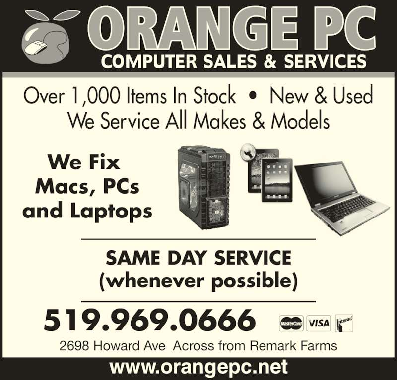 Orange Pc (519-969-0666) - Display Ad - Over 1,000 Items In Stock  •  New & Used We Service All Makes & Models 519.969.0666 2698 Howard Ave  Across from Remark Farms SAME DAY SERVICE (whenever possible) We Fix  Macs, PCs and Laptops www.orangepc.net
