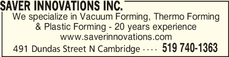 Saver Innovations Inc. (519-740-1363) - Display Ad - We specialize in Vacuum Forming, Thermo Forming & Plastic Forming - 20 years experience www.saverinnovations.com SAVER INNOVATIONS INC. 519 740-1363491 Dundas Street N Cambridge - - - -