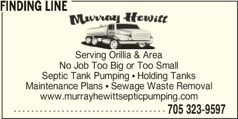 Murray Hewitt Septic Pumping (705-323-9597) - Display Ad - - - - - - - - - - - - - - - - - - - - - - - - - - - - - - - - - - - - 705 323-9597 FINDING LINE Serving Orillia & Area No Job Too Big or Too Small Septic Tank Pumping π Holding Tanks Maintenance Plans π Sewage Waste Removal www.murrayhewittsepticpumping.com