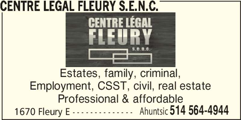 Centre Légal Fleury S.E.N.C. (5145644944) - Display Ad - CENTRE LEGAL FLEURY S.E.N.C. Estates, family, criminal, Employment, CSST, civil, real estate Professional & affordable 1670 Fleury E - - - - - - - - - - - - - - Ahuntsic 514 564-4944