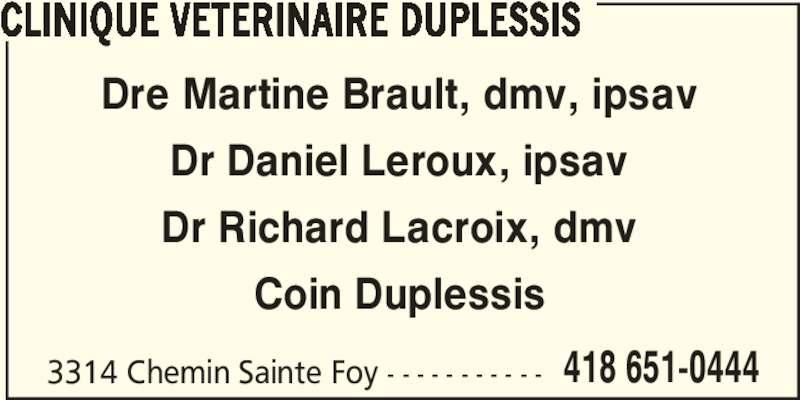 Clinique Vétérinaire Duplessis Inc (418-651-0444) - Annonce illustrée======= - CLINIQUE VETERINAIRE DUPLESSIS 3314 Chemin Sainte Foy - - - - - - - - - - - 418 651-0444 Dre Martine Brault, dmv, ipsav Dr Daniel Leroux, ipsav Dr Richard Lacroix, dmv Coin Duplessis