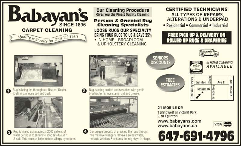 Babayan's (4167517676) - Display Ad - SINCE 1896 CARPET CLEANING LOOSE RUGS OUR SPECIALTY BRING YOUR RUGS TO US & SAVE 25% • IN HOME - BROADLOOM       & UPHOLSTERY CLEANING FREE PICK UP & DELIVERY ON ROLLED UP RUGS & DRAPERIES CERTIFIED TECHNICIANS ALL TYPES OF REPAIRS, ALTERATIONS & UNDERPAD FREE ESTIMATES SENIORS DISCOUNTS 21 MOBILE DR 1 Light West of Victoria Park S. of Eglinton www.babayans.com www.babayans.ca 647-691-4796 Rug is being fed through our Beater / Duster to eliminate loose soil and dust. Rug is being soaked and scrubbed with gentle Our Cleaning Procedure Gives You the Finest Quality Cleaning brushes to remove stains, dirt and grease. Rug is rinsed using approx. 2000 gallons of water per hour to eliminate soap residue, dirt  & soil. This process helps reduce allergy symptoms.  Our unique process of pressing the rugs through two massive wringers removes excess water, reduces wrinkles & ensures the rug stays in shape. Persian & Oriental Rug Cleaning Specialists • Residential • Commercial • Industrial