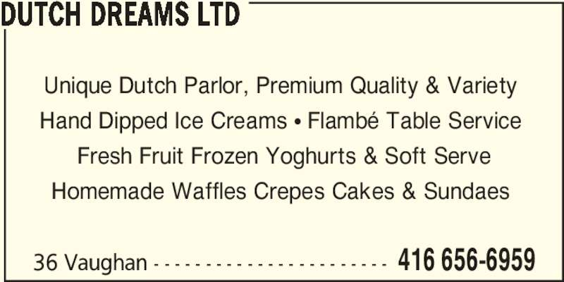 Dutch Dreams Ltd (416-656-6959) - Display Ad - 36 Vaughan - - - - - - - - - - - - - - - - - - - - - - - 416 656-6959 DUTCH DREAMS LTD Unique Dutch Parlor, Premium Quality & Variety  Hand Dipped Ice Creams π Flambé Table Service  Fresh Fruit Frozen Yoghurts & Soft Serve Homemade Waffles Crepes Cakes & Sundaes