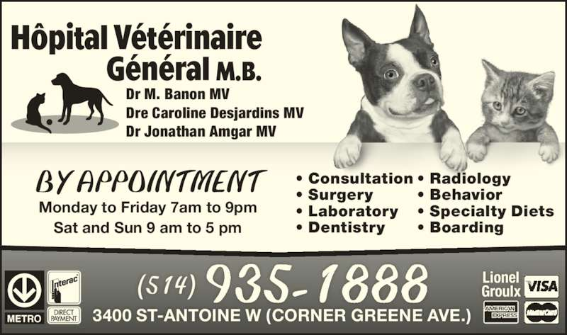 Hôpital Vétérinaire Général M B (514-935-1888) - Display Ad - Dr M. Banon MV Dre Caroline Desjardins MV Dr Jonathan Amgar MV (514) 935-1888 3400 ST-ANTOINE W (CORNER GREENE AVE.) Lionel Groulx BY APPOINTMENT Monday to Friday 7am to 9pm Sat and Sun 9 am to 5 pm • Consultation • Surgery • Laboratory • Dentistry • Radiology • Behavior • Specialty Diets • Boarding
