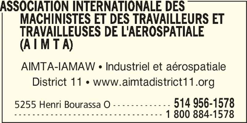 AIMTA District 11 (514-956-1578) - Annonce illustrée======= - ASSOCIATION INTERNATIONALE DES       MACHINISTES ET DES TRAVAILLEURS ET       TRAVAILLEUSES DE L'AEROSPATIALE       (A I M T A) 5255 Henri Bourassa O - - - - - - - - - - - - - 514 956-1578 - - - - - - - - - - - - - - - - - - - - - - - - - - - - - - - - - 1 800 884-1578 AIMTA-IAMAW π Industriel et aérospatiale District 11 π www.aimtadistrict11.org