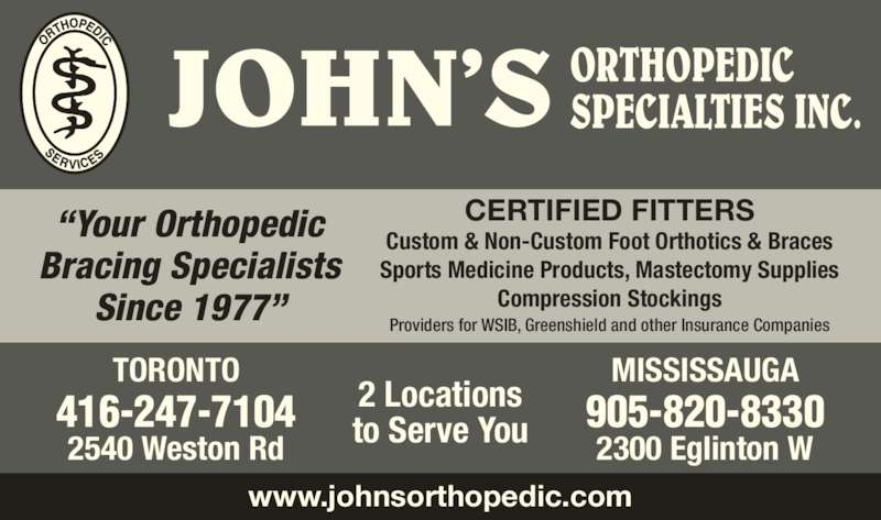 "John's Orthopedic Specialties (416-247-7104) - Display Ad - JOHN'S ORTHOPEDICSPECIALTIES INC. 2 Locations to Serve You www.johnsorthopedic.com TORONTO 416-247-7104 2540 Weston Rd MISSISSAUGA 905-820-8330 2300 Eglinton W ""Your Orthopedic Bracing Specialists Since 1977"" CERTIFIED FITTERS Custom & Non-Custom Foot Orthotics & Braces Sports Medicine Products, Mastectomy Supplies Compression Stockings Providers for WSIB, Greenshield and other Insurance Companies"