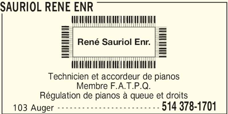Sauriol René Enr (514-378-1701) - Annonce illustrée======= - SAURIOL RENE ENR 103 Auger 514 378-1701- - - - - - - - - - - - - - - - - - - - - - - - - Technicien et accordeur de pianos Membre F.A.T.P.Q. Régulation de pianos à queue et droits René Sauriol Enr.