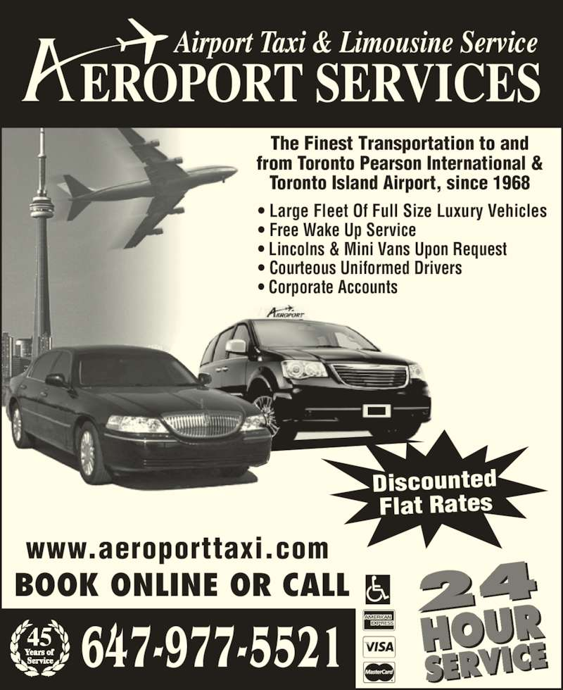Aeroport Taxi & Limousine Service (416-255-2211) - Annonce illustrée======= - EROPORT SERVICES Airport Taxi & Limousine Service • Large Fleet Of Full Size Luxury Vehicles • Free Wake Up Service • Lincolns & Mini Vans Upon Request • Courteous Uniformed Drivers • Corporate Accounts Discounted Flat Rates The Finest Transportation to and from Toronto Pearson International & Toronto Island Airport, since 1968 24 HOUR SERVICE BOOK ONLINE OR CALL www.aeroporttaxi.com 647-977-5521