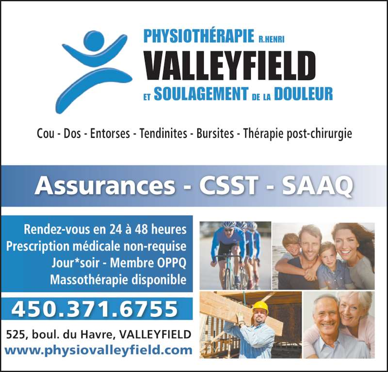 Physiothérapie (R. Henri) Valleyfield (450-371-6755) - Annonce illustrée======= - Cou - Dos - Entorses - Tendinites - Bursites - Thérapie post-chirurgie Assurances - CSST - SAAQ www.physiovalleyfield.com 525, boul. du Havre, VALLEYFIELD Rendez-vous en 24 à 48 heures Jour*soir - Membre OPPQ Massothérapie disponible 450.371.6755 Prescription médicale non-requise