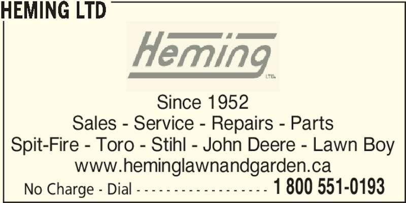 Heming Ltd (705-742-6249) - Display Ad - Since 1952 Sales - Service - Repairs - Parts Spit-Fire - Toro - Stihl - John Deere - Lawn Boy www.heminglawnandgarden.ca No Charge - Dial - - - - - - - - - - - - - - - - - - 1 800 551-0193 HEMING LTD