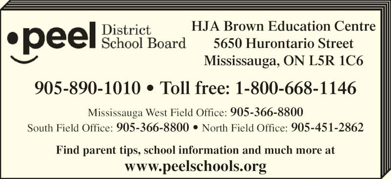 Peel District School Board (905-890-1099) - Display Ad - Mississauga West Field Office: 905-366-8800 South Field Office: 905-366-8800 • North Field Office: 905-451-2862 Find parent tips, school information and much more at www.peelschools.org 905-890-1010 • Toll free: 1-800-668-1146 HJA Brown Education Centre 5650 Hurontario Street Mississauga, ON L5R 1C6