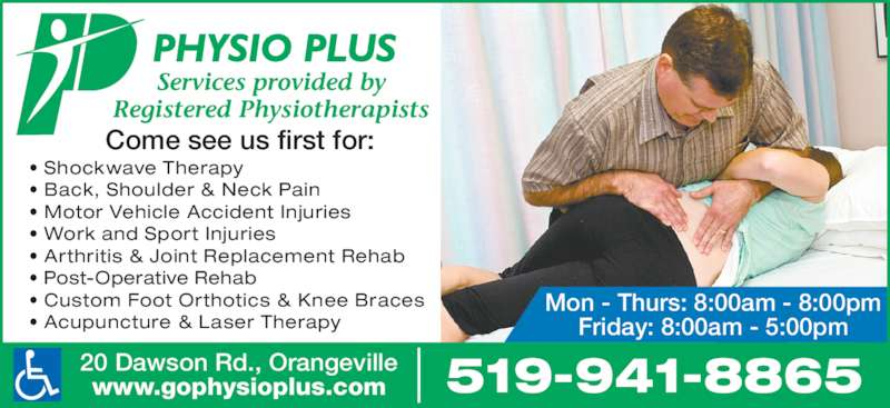Physio Plus Orthopaedic & Sports Injury Clinic (519-941-8865) - Display Ad - Come see us first for: Services provided by Registered Physiotherapists Mon - Thurs: 8:00am - 8:00pm Friday: 8:00am - 5:00pm 519-941-886520 Dawson Rd., Orangevillewww.gophysioplus.com • Shockwave Therapy • Back, Shoulder & Neck Pain • Motor Vehicle Accident Injuries • Work and Sport Injuries • Arthritis & Joint Replacement Rehab • Post-Operative Rehab • Custom Foot Orthotics & Knee Braces • Acupuncture & Laser Therapy