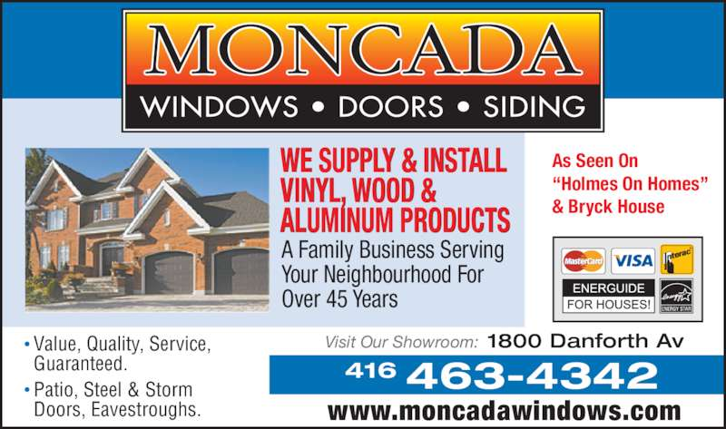 "Moncada Windows Doors & Siding (4164634342) - Display Ad - Visit Our Showroom: 1800 Danforth Av 463-4342416 www.moncadawindows.com As Seen On  ""Holmes On Homes""  & Bryck House Value, Quality, Service, Guaranteed. Patio, Steel & Storm Doors, Eavestroughs. WE SUPPLY & INSTALL VINYL, WOOD & ALUMINUM PRODUCTS A Family Business Serving Your Neighbourhood For Over 45 Years"