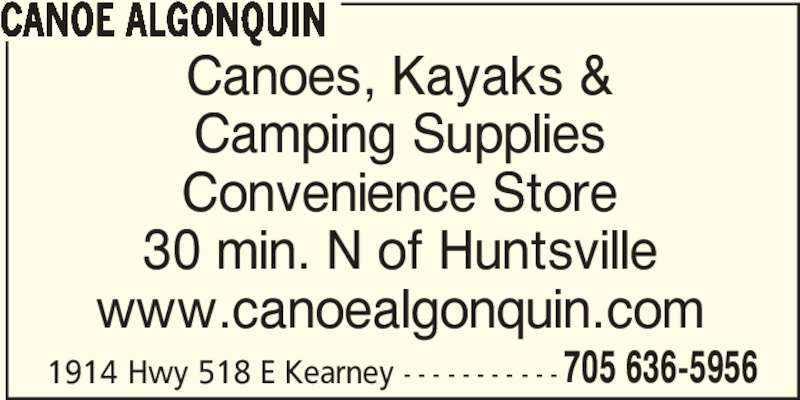Canoe Algonquin (705-636-5956) - Display Ad - 1914 Hwy 518 E Kearney - - - - - - - - - - - 705 636-5956 CANOE ALGONQUIN Canoes, Kayaks & Camping Supplies Convenience Store 30 min. N of Huntsville www.canoealgonquin.com