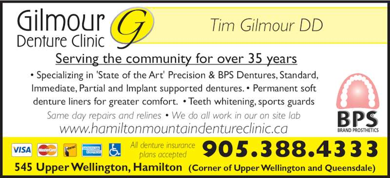 Gilmour Denturist (9053884333) - Display Ad - Serving the community for over 35 years www.hamiltonmountaindentureclinic.ca All denture insurance plans accepted 545 Upper Wellington, Hamilton  (Corner of Upper Wellington and Queensdale) 905.388.4333 Same day repairs and relines • We do all work in our on site lab • Specializing in 'State of the Art' Precision & BPS Dentures, Standard, Immediate, Partial and Implant supported dentures. • Permanent soft denture liners for greater comfort.  • Teeth whitening, sports guards Tim Gilmour DD