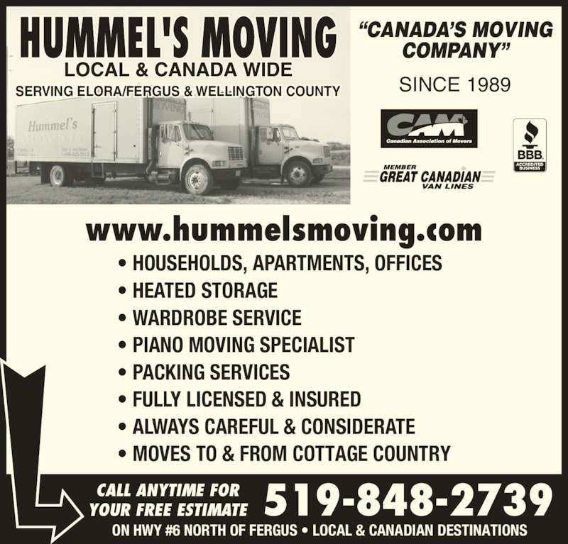 """Hummel's Moving (519-848-2739) - Display Ad - SINCE 1989 • HOUSEHOLDS, APARTMENTS, OFFICES • HEATED STORAGE • WARDROBE SERVICE • PIANO MOVING SPECIALIST • PACKING SERVICES • FULLY LICENSED & INSURED • MOVES TO & FROM COTTAGE COUNTRY """"CANADA'S MOVING COMPANY"""" SERVING ELORA/FERGUS & WELLINGTON COUNTY www.hummelsmoving.com CALL ANYTIME FOR YOUR FREE ESTIMATE 519-848-2739 ON HWY #6 NORTH OF FERGUS • LOCAL & CANADIAN DESTINATIONS • ALWAYS CAREFUL & CONSIDERATE"""